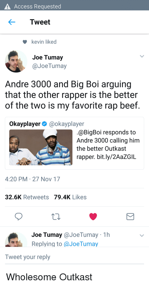 Andre 3000: Access Requested  Tweet  kevin liked  Joe Tumay  @JoeTumay  Andre 3000 and Big Boi arguing  that the other rapper is the better  of the two is my favorite rap beef  Okayplayer@okayplayer  @BigBoi responds to  Andre 3000 calling him  the better Outkast  rapper. bit.ly/2AaZGIL  4:20 PM 27 Nov 17  32.6K Retweets 79.4K Likes  Joe Tumay@JoeTumay 1h  Replying to aJoeTumay  Tweet your reply <p>Wholesome Outkast</p>