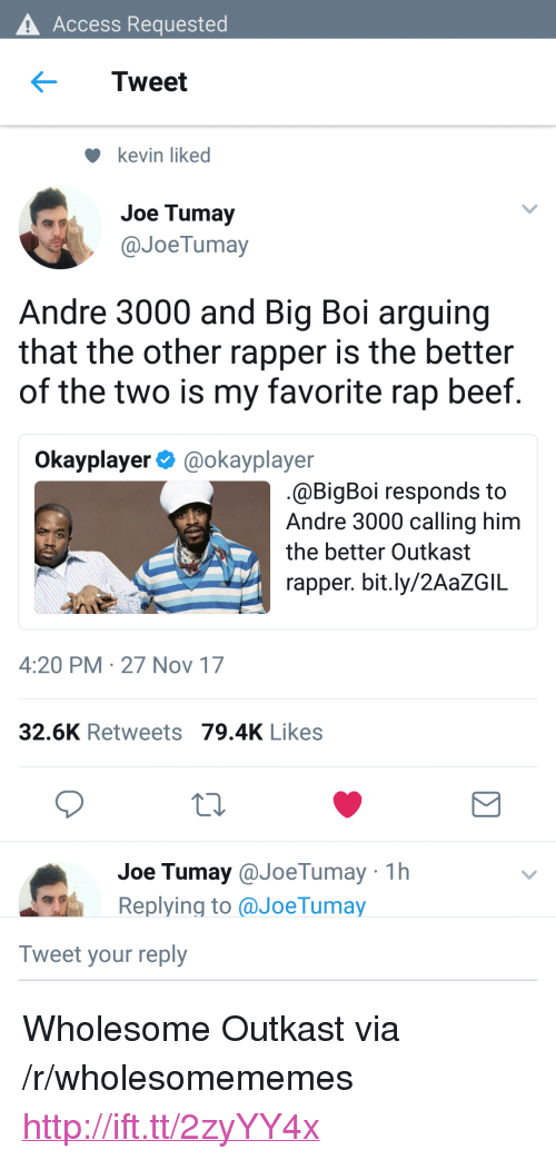 """Andre 3000: Access Requested  Tweet  kevin liked  Joe Tumay  @JoeTumay  Andre 3000 and Big Boi arguing  that the other rapper is the better  of the two is my favorite rap beef  Okayplayer@okayplayer  @BigBoi responds to  Andre 3000 calling him  the better Outkast  rapper. bit.ly/2AaZGIL  4:20 PM 27 Nov 17  32.6K Retweets 79.4K Likes  Joe Tumay@JoeTumay 1h  Replying to aJoeTumay  Tweet your reply <p>Wholesome Outkast via /r/wholesomememes <a href=""""http://ift.tt/2zyYY4x"""">http://ift.tt/2zyYY4x</a></p>"""