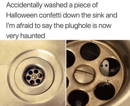 Halloween, Down, and Now: Accidentally washed a piece of  Halloween confetti down the sink and  I'm afraid to say the plughole is now  very haunted