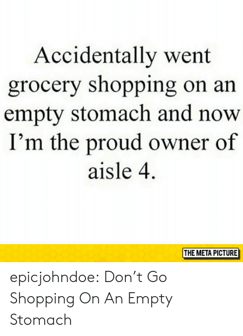 Shopping, Tumblr, and Blog: Accidentally went  grocery shopping on an  empty stomach and now  I'm the proud owner of  aisle 4  THE META PICTURE epicjohndoe:  Don't Go Shopping On An Empty Stomach