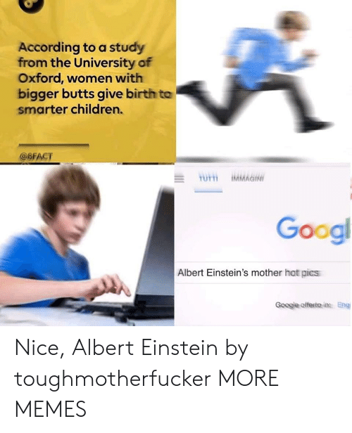 oxford: According to a study  from the University of  Oxford, women with  bigger butts give birth to  smarter children.  @BFACT  Googl  Albert Einstein's mother hot pics  Googje offesito in Eng Nice, Albert Einstein by toughmotherfucker MORE MEMES