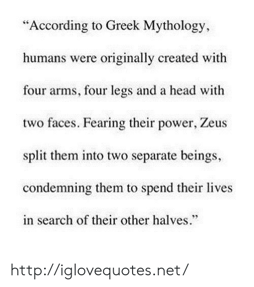 """Head, Http, and Power: """"According to Greek Mythology,  humans were originally created with  four arms, four legs and a head with  two faces. Fearing their power, Zeus  split them into two separate beings,  condemning them to spend their lives  in search of their other halves.""""  95 http://iglovequotes.net/"""