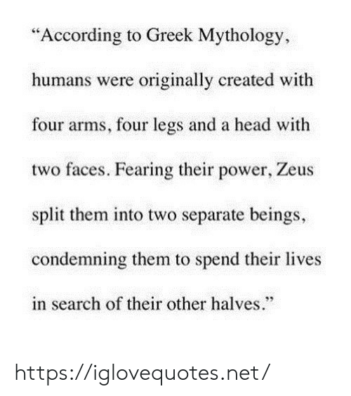 "Head, Power, and Search: ""According to Greek Mythology  humans were originally created with  four arms, four legs and a head with  two faces. Fearing their power, Zeus  split them into two separate beings,  condemning them to spend their lives  in search of their other halves."" https://iglovequotes.net/"