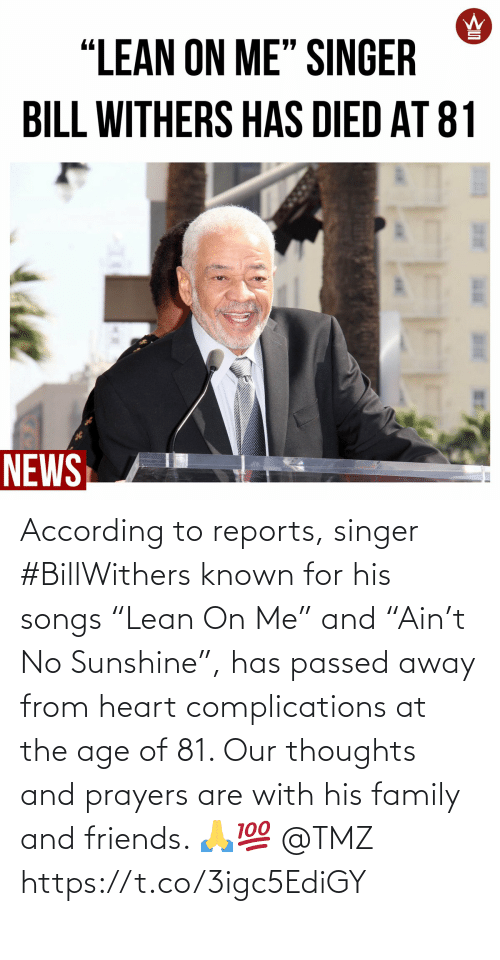 "His: According to reports, singer #BillWithers known for his songs ""Lean On Me"" and ""Ain't No Sunshine"", has passed away from heart complications at the age of 81. Our thoughts and prayers are with his family and friends. 🙏💯 @TMZ https://t.co/3igc5EdiGY"