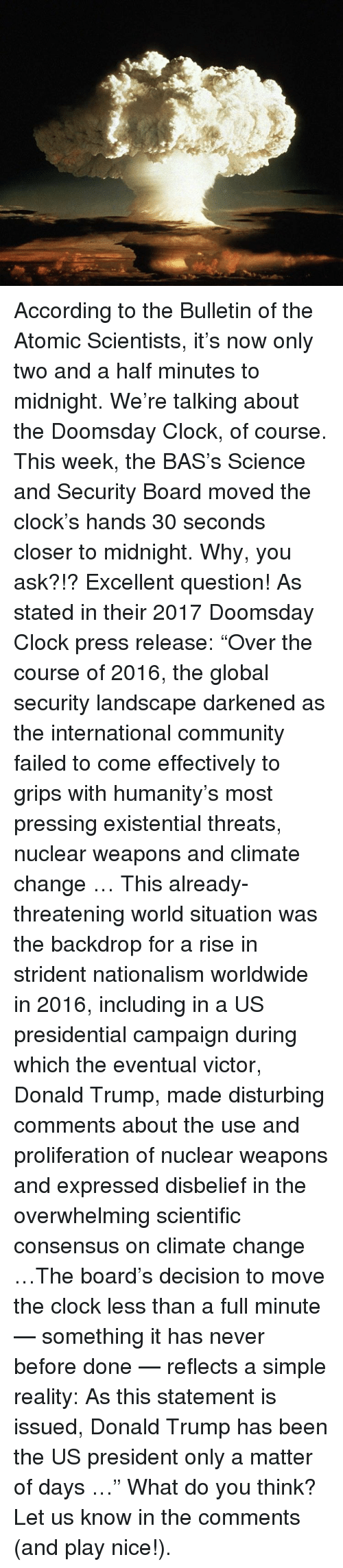 "internations: According to the Bulletin of the Atomic Scientists, it's now only two and a half minutes to midnight. We're talking about the Doomsday Clock, of course. This week, the BAS's Science and Security Board moved the clock's hands 30 seconds closer to midnight. Why, you ask?!? Excellent question! As stated in their 2017 Doomsday Clock press release: ""Over the course of 2016, the global security landscape darkened as the international community failed to come effectively to grips with humanity's most pressing existential threats, nuclear weapons and climate change … This already-threatening world situation was the backdrop for a rise in strident nationalism worldwide in 2016, including in a US presidential campaign during which the eventual victor, Donald Trump, made disturbing comments about the use and proliferation of nuclear weapons and expressed disbelief in the overwhelming scientific consensus on climate change …The board's decision to move the clock less than a full minute — something it has never before done — reflects a simple reality: As this statement is issued, Donald Trump has been the US president only a matter of days …"" What do you think? Let us know in the comments (and play nice!)."