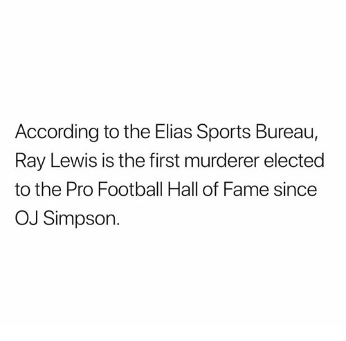 Football, Nfl, and OJ Simpson: According to the Elias Sports Bureau,  Ray Lewis is the first murderer elected  to the Pro Football Hall of Fame since  OJ Simpson.