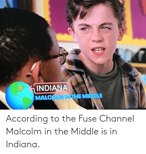 malcolm: According to the Fuse Channel Malcolm in the Middle is in Indiana.
