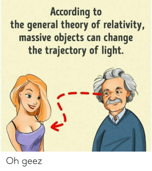 trajectory: According to  the general theory of relativity,  massive objects can change  the trajectory of light. Oh geez