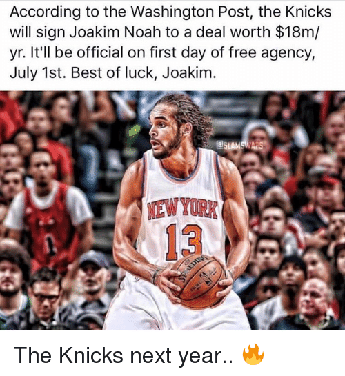Joakim Noah: According to the Washington Post, the Knicks  will sign Joakim Noah to a deal worth $18m/  yr. It'll be official on first day of free agency,  July 1st. Best of luck, Joakim The Knicks next year.. 🔥