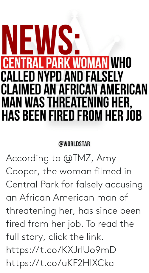 job: According to @TMZ, Amy Cooper, the woman filmed in Central Park for falsely accusing an African American man of threatening her, has since been fired from her job. To read the full story, click the link. https://t.co/KXJrlUo9mD https://t.co/uKF2HIXCka