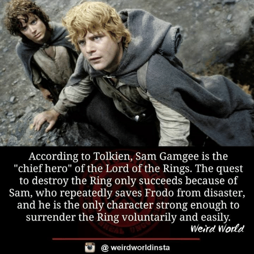 "Memes, The Lord of the Rings, and Weird: According to Tolkien, Sam Gamgee is the  ""chief hero"" of the Lord of the Rings. The quest  to destroy the Ring only succeeds because of  Sam, who repeatedly saves Frodo from disaster,  and he is the only character strong enough to  surrender the Ring voluntarily and easily  Weird World  a weirdworldinsta"