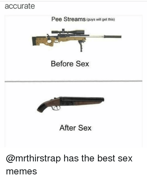 Best Sex Memes: accurate  Pee Streams (guys will get this)  Before Sex  After Sex @mrthirstrap has the best sex memes