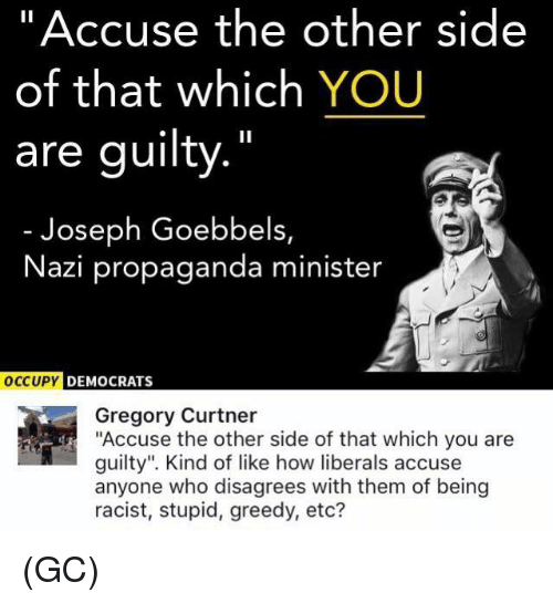 """Nazy: """"Accuse the other side  of that which YOU  are guilty.""""  Joseph Goebbels,  Nazi propaganda minister  DEMOCRATS  Gregory Curtner  """"Accuse the other side of that which you are  guilty"""". Kind of like how liberals accuse  anyone who disagrees with them of being  racist, stupid, greedy, etc? (GC)"""