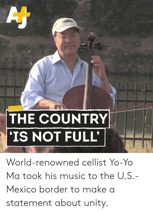 Memes, Music, and Yo: acdo  THE COUNTRY  IS NOT FULL World-renowned cellist Yo-Yo Ma took his music to the U.S.-Mexico border to make a statement about unity.