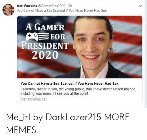 The Polls: Ace Watkins @GamerPres2020 3h  You Cannot Have a Sex Scandal If You Have Never Had Sex  A GAMER  FOR  PRESIDENT  2020  You Cannot Have a Sex Scandal If You Have Never Had Sex  I solemnly swear to you, the voting public, that I have never fucked anyone  including your mom. I'll see you at the polls!  thehardtimes.net Me_irl by DarkLazer215 MORE MEMES