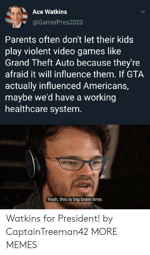 For President: Ace Watkins  @GamerPres2020  Parents often don't let their kids  play violent video games like  Grand Theft Auto because they're  afraid it will influence them. If GTA  actually influenced Americans,  maybe we'd have a working  healthcare system.  Yeah, this is big brain time. Watkins for President! by CaptainTreeman42 MORE MEMES