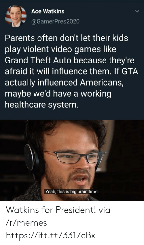 For President: Ace Watkins  @GamerPres2020  Parents often don't let their kids  play violent video games like  Grand Theft Auto because they're  afraid it will influence them. If GTA  actually influenced Americans,  maybe we'd have a working  healthcare system.  Yeah, this is big brain time. Watkins for President! via /r/memes https://ift.tt/3317cBx