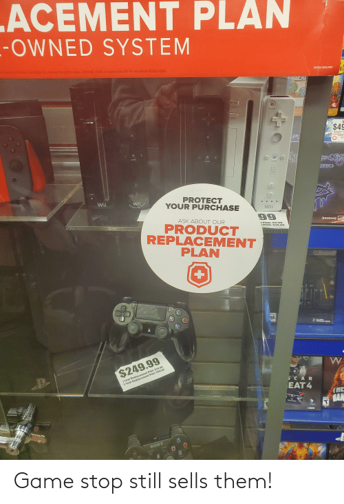 Game Stop: ACEMENT PLAN  -OWNED SYSTEM  o  probed Ganestop, Inc teseves the riglit to cancet, terminate, nodify or suspend the offer for any reason without notice.  DECO2.36X3 PRP  SCH  and Go  inse vipien  ad Thame  POWER  POWER  POWER  RESET  HESET  RESET  $49  EMERINTER RION  POWERI  2X F  HOME  ERİNIS  HOME  HOME  EDITION  EJECT  PROTECT  YOUR PURCHASE  Wii  Wii  WiLMetionPlus  INSIDE  Wii  4ATUNE 174  ASK ABOUT OUR  (ocampoa] am  PRODUCT  REPLACEMENT  PLAN  E Plan: $9.99  E Plan: $14.99  DING  SPRLE  GPTIONS  PRODUCTIONS  W  1 Year Replacement Plan: $29.99  2 Year Replacement Plan: $49.99  $249.99  SCAR  EAT 4  (NC  MAN  MUSTANG  SONY  4+ Game stop still sells them!