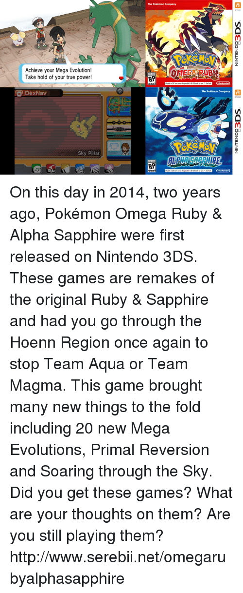 mega evolution: Achieve your Mega Evolution!  Take hold of your true power!  DexNav  Sky Pillar  The Pokémon Company  AP  AP  The Pokémon Company  n On this day in 2014, two years ago, Pokémon Omega Ruby & Alpha Sapphire were first released on Nintendo 3DS. These games are remakes of the original Ruby & Sapphire and had you go through the Hoenn Region once again to stop Team Aqua or Team Magma. This game brought many new things to the fold including 20 new Mega Evolutions, Primal Reversion and Soaring through the Sky. Did you get these games? What are your thoughts on them? Are you still playing them? http://www.serebii.net/omegarubyalphasapphire