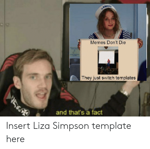 simpson: ACHOR  Memes Don't Die  They just switch templates  5  and that's a fact Insert Liza Simpson template here
