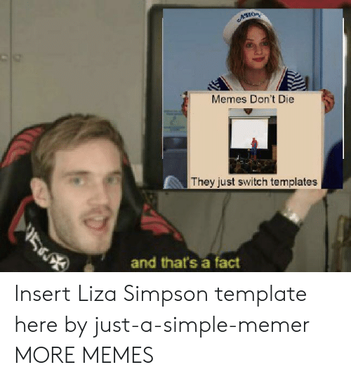 Dank, Memes, and Target: ACHOR  Memes Don't Die  They just switch templates  5  and that's a fact Insert Liza Simpson template here by just-a-simple-memer MORE MEMES
