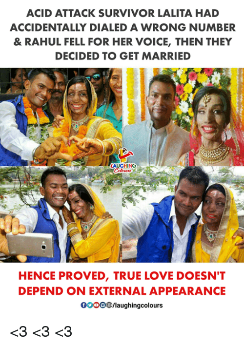 Love, True, and Survivor: ACID ATTACK SURVIVOR LALITA HAD  ACCIDENTALLY DIALED A WRONG NUMBER  & RAHUL FELL FOR HER VOICE, THEN THEY  DECIDED TO GET MARRIED  AUGHING  HENCE PROVED, TRUE LOVE DOESN'T  DEPEND ON EXTERNAL APPEARANCE  0OOO®/laughingcolours <3 <3 <3