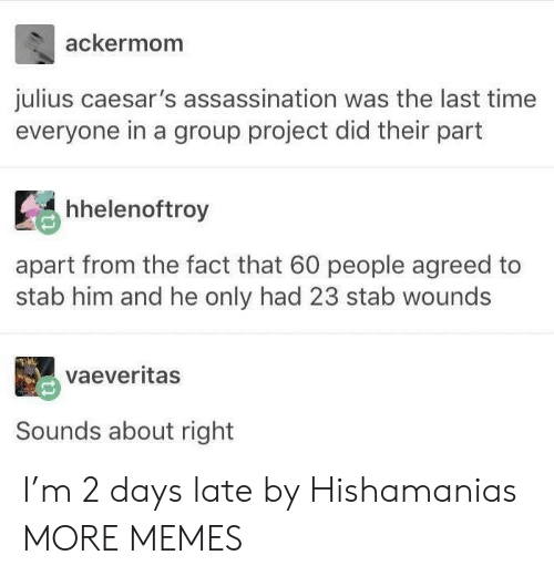 Assassination: ackermom  julius caesar's assassination was the last time  everyone in a group project did their part  Ее hhelenoftroy  ti  apart from the fact that 60 people agreed to  stab him and he only had 23 stab wounds  vaeveritas  Sounds about right I'm 2 days late by Hishamanias MORE MEMES