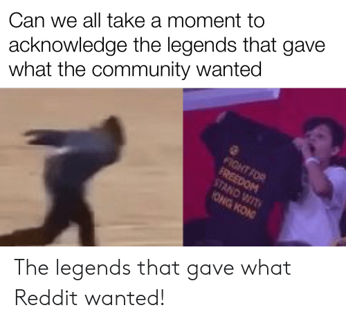 legends: acknowledge the legends that gave  what the community wanted  Can we all take a moment to  FIGHT FOR  FREEDOM  STAND WIT  ONG KON The legends that gave what Reddit wanted!
