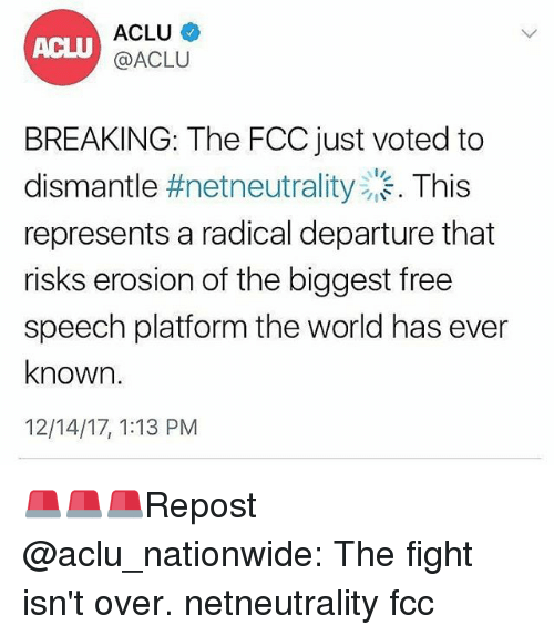 Aclu: ACLU  @ACLU  BREAKING: The FCC just voted to  dismantle #netneutrality . This  represents a radical departure that  risks erosion of the biggest free  speech platform the world has ever  known.  12/14/17, 1:13 PM 🚨🚨🚨Repost @aclu_nationwide: The fight isn't over. netneutrality fcc