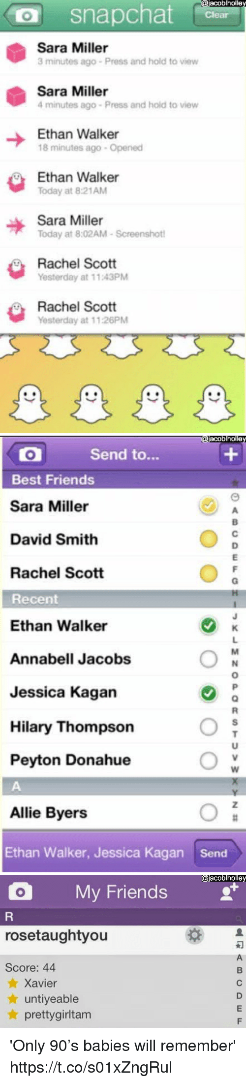 Hilary: acoblholle  O snapchat  Sara Miller  3 minutes ago Press and hold to view  Sara Miller  4 minutes ago Press and hold to view  Ethan Walker  18 minutes ago- Opened  Ethan Walke  Today at 8:21AM  Sara Miller  Today at 8:02AM-Screenshot  Rachel Scott  Yesterday at 11.43PM  Rachel Scott  Yesterday at 11:26PM   acoblholle  Send to...  Best Friends  Sara Miller  David Smith  Rachel Scott  Recent  Ethan Walker  Annabell Jacobs  Jessica Kagan  Hilary Thompson  Peyton Donahue  Allie Byers  Ethan Walker, Jessica Kagan  Send   @jacoblholle  O My Friends  rosetaughtyou  Score: 44  ★ Xavier  ★ untiyeable  ★ prettygirltam 'Only 90's babies will remember' https://t.co/s01xZngRul
