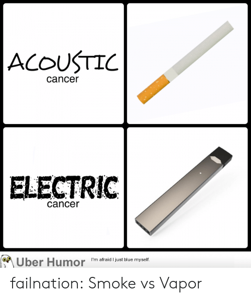 Tumblr, Uber, and Blog: ACOUSTIC  cancer  ELECTRIC  cancer  Uber Humor  I'm afraid I just blue myself. failnation:  Smoke vs Vapor