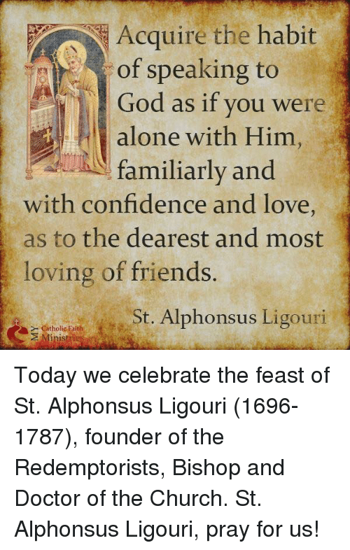 Habited: Acquire the habit  of speaking to  God as if you were  alone with Him  familiarly and  with confidence and love  as to the dearest and most  loving of friends.  St. Alphonsus Ligouri  Catholic Faith Today we celebrate the feast of St. Alphonsus Ligouri (1696-1787), founder of the Redemptorists, Bishop and Doctor of the Church. St. Alphonsus Ligouri, pray for us!