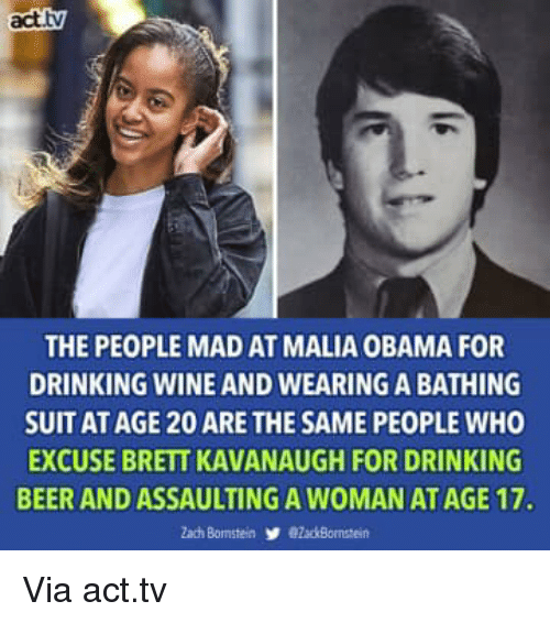Malia Obama: act.tv  THE PEOPLE MAD AT MALIA OBAMA FOR  DRINKING WINE AND WEARING A BATHING  SUIT AT AGE 20 ARE THE SAME PEOPLE WHO  EXCUSE BRETT KAVANAUGH FOR DRINKING  BEER AND ASSAULTING A WOMAN AT AGE 17. Via act.tv