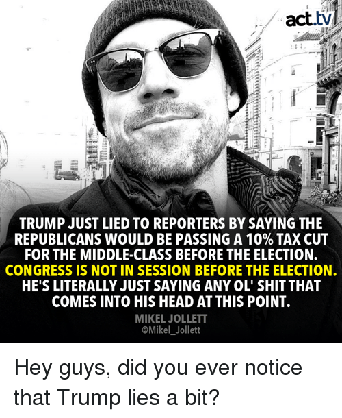reporters: act.tv  TRUMP JUST LIED TO REPORTERS BY SAYING THE  REPUBLICANS WOULD BE PASSING A 10% TAX CUT  FOR THE MIDDLE-CLASS BEFORE THE ELECTION.  CONGRESS IS NOT IN SESSION BEFORE THE ELECTION.  HE'S LITERALLY JUST SAYING ANY OL' SHIT THAT  COMES INTO HIS HEAD AT THIS POINT.  MIKEL JOLLETT  @Mikel_Jollett Hey guys, did you ever notice that Trump lies a bit?