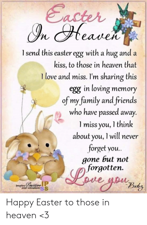 Dank, Easter, and Family: acter  eaileN  l send this easter egg with a hug and a  kiss, to those in heaven that  I love and miss. I'm sharing this  egg in loving memory  of my family and friends  who have passed away  l miss you, I think  about you, l will never  forget you..  gone but not  forgotten.  inspiresilioe  soul sensations SS Happy Easter to those in heaven <3