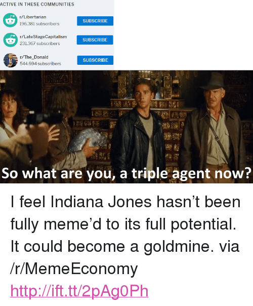"""The Donald: ACTIVE IN THESE COMMUNITIES  r/Libertarian  SUBSCRIBE  r/LateStageCapitalism  231.367 subscribers  SUBSCRIBE  r/The_Donald  544.694 subscribers  SUBSCRIBE  So what are you, a triple agent now? <p>I feel Indiana Jones hasn&rsquo;t been fully meme&rsquo;d to its full potential. It could become a goldmine. via /r/MemeEconomy <a href=""""http://ift.tt/2pAg0Ph"""">http://ift.tt/2pAg0Ph</a></p>"""