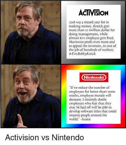 "Making Money: ACTIVISION  2018 was a record year for in  making money. Kotick gets  more than io million dollar for  doing management, while  almost 800 employes gets fired.  Maximize profit even more and  to appeal the investors, in cost of  the job of hundreds of workers.  # FireBobbyKotick  Nintendo  ""If we reduce the number of  employees for better short-term  results, employee morale will  decrease. I sincerely doubt  employees who fear that they  may be laid off will be able to  develop software titles that could  impress people around the  world."" -Iwata Activision vs Nintendo"