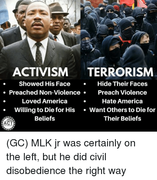 America, Memes, and Preach: ACTIVISM TERRORISM  . Showed His FaceHide Their Faces  o Preached Non-Violence  Preach Violence  Loved America  Hate America  Willing to Die for His Want Others to Die for  Beliefs  Their Beliefs  ACT (GC) MLK jr was certainly on the left, but he did civil disobedience the right way