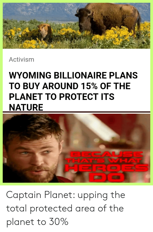 Captain Planet, Heroes, and Nature: Activism  WYOMING BILLIONAIRE PLANS  TO BUY AROUND 15% OF THE  PLANET TO PROTECT ITS  NATURE  BECAL SE  THAT'S WHAT  HEROES  DO Captain Planet: upping the total protected area of the planet to 30%