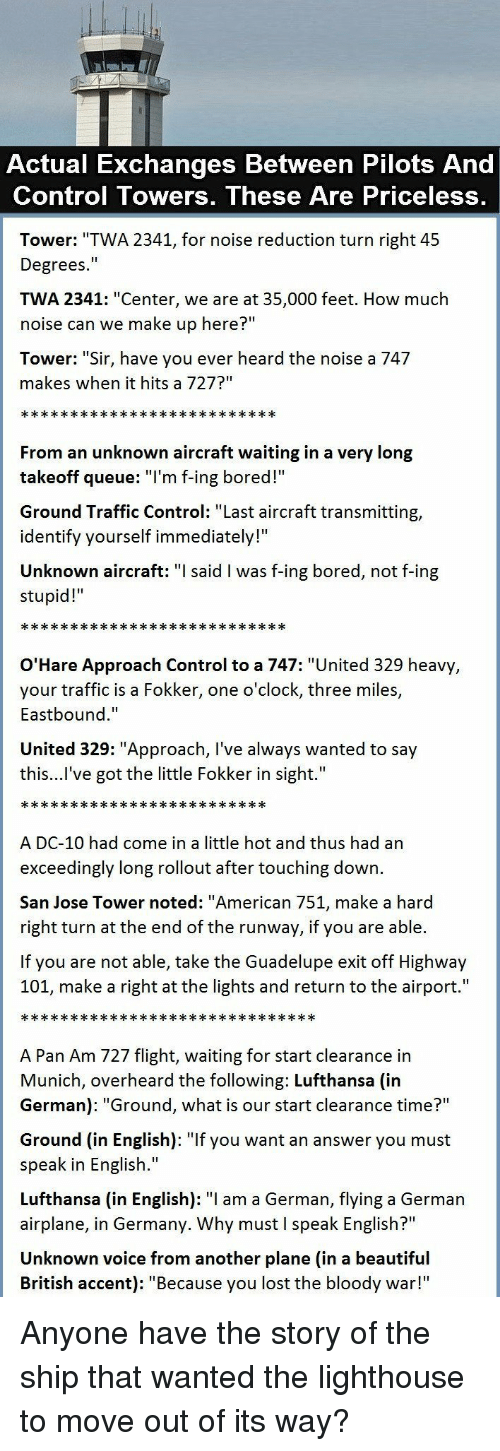 """clearance: Actual Exchanges Between Pilots And  Control Towers, These Are Priceless,  Tower: """"TWA 2341, for noise reduction turn right 45  Degrees.""""  TWA 2341: """"Center, we are at 35,000 feet. How much  noise can we make up here?""""  Tower: """"Sir, have you ever heard the noise a 747  makes when it hits a 727?""""  From an unknown aircraft waiting in a very long  takeoff queue: T'm f-ing bored!  Ground Traffic Control: """"Last aircraft transmitting,  identify yourself immediately!""""  Unknown aircraft: said l was f-ing bored, not f-ing  stupid!  O'Hare Approach Control to a 747: """"United 329 heavy  your traffic is a Fokker, one o'clock, three miles,  Eastbound.""""  United 329: """"Approach, I've always wanted to say  this...l've got the little Fokker in sight.""""  A DC-10 had come in a little hot and thus had an  exceedingly long rollout after touching down.  San Jose Tower noted: """"American 751, make a hard  right turn at the end of the runway, if you are able.  If you are not able, take the Guadelupe exit off Highway  101, make a right at the lights and return to the airport.""""  A Pan Am 727 flight, waiting for start clearance in  Munich, overheard the following: Lufthansa (in  German): """"Ground, what is our start clearance time?""""  Ground (in English): """"If you want an answer you must  speak in English.""""  Lufthansa (in English): """"I am a German, flying a German  airplane, in Germany. Why must I speak English?""""  Unknown voice from another plane (in a beautiful  British accent): """"Because you lost the bloody war!"""" Anyone have the story of the ship that wanted the lighthouse to move out of its way?"""