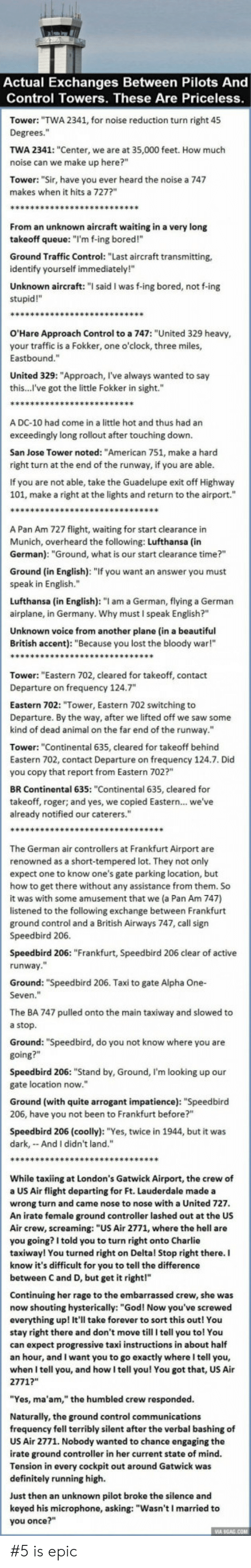 """Beautiful, Bored, and Charlie: Actual Exchanges Between Pilots And  Control Towers. These Are Priceless  Tower: """"TWA 2341, for noise reduction turn right 45  Degrees.""""  TWA 2341: """"Center, we are at 35,000 feet. How much  noise can we make up here?""""  Tower: """"Sir, have you ever heard the noise a 747  makes when it hits a 727?  From an unknown aircraft waiting in a very long  takeoff queue: """"I'm f-ing bored!""""  Ground Traffic Control: """"Last aircraft transmitting,  identify yourself immediately!""""  Unknown aircraft: """" said I was f-ing bored, not f-ing  stupid!""""  O'Hare Approach Control to a 747: """"United 329 heavy  your traffic is a Fokker, one o'clock, three miles,  Eastbound.""""  United 329: """"Approach, l've always wanted to say  this...l've got the little Fokker in sight.""""  A DC-10 had come in a little hot and thus had an  exceedingly long rollout after touching down.  San Jose Tower noted: """"American 751, make a harcd  right turn at the end of the runway, if you are able  If you are not able, take the Guadelupe exit off Highway  101, make a right at the lights and return to the airport.""""  A Pan Am 727 flight, waiting for start clearance in  Munich, overheard the following: Lufthansa (in  German): """"Ground, what is our start clearance time?""""  Ground (in English): """"If you want an answer you must  speak in English.""""  Lufthansa (in English): """"I am a German, flying a German  airplane, in Germany. Why must I speak English?""""  Unknown voice from another plane (in a beautiful  British accent): """"Because you lost the bloody war!""""  Tower: """"Eastern 702, cleared for takeoff, contact  Departure on frequency 124.7  Eastern 702: """"Tower, Eastern 702 switching to  Departure. By the way, after we lifted off we saw some  kind of dead animal on the far end of the runway.""""  Tower: """"Continental 635, cleared for takeoff behind  Eastern 702, contact Departure on frequency 124.7. Did  you copy that report from Eastern 702?""""  BR Continental 635: """"Continental 635, cleared for  takeoff, roger; and yes, """