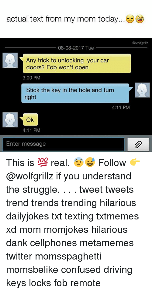from-my-mom: actual text from my mom today...  @wolfgrillz  08-08-2017 Tue  Any trick to unlocking your car  doors? Fob won't open  3:00 PM  Stick the key in the hole and turn  right  2  4:11 PM  2  Ok  4:11 PM  Enter message This is 💯 real. 😨😅 Follow 👉 @wolfgrillz if you understand the struggle. . . . tweet tweets trend trends trending hilarious dailyjokes txt texting txtmemes xd mom momjokes hilarious dank cellphones metamemes twitter momsspaghetti momsbelike confused driving keys locks fob remote