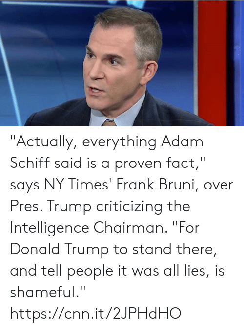 "cnn.com, Donald Trump, and Memes: ""Actually, everything Adam Schiff said is a proven fact,"" says NY Times' Frank Bruni, over Pres. Trump criticizing the Intelligence Chairman. ""For Donald Trump to stand there, and tell people it was all lies, is shameful."" https://cnn.it/2JPHdHO"