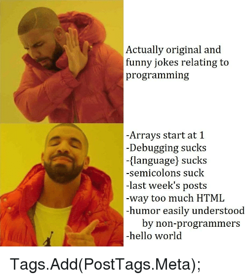 funny jokes: Actually original and  funny jokes relating to  programming  -Arrays start at 1  -Debugging sucks  -(language] sucks  -semicolons suck  -last week's posts  way too much HTML  -humor easily understood  by non-programmers  -hello world Tags.Add(PostTags.Meta);