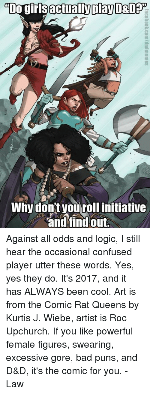 Confused, Logic, and Puns: actually play  DO gir  Why don't you rollinitiative  and find out. Against all odds and logic, I still hear the occasional confused player utter these words. Yes, yes they do. It's 2017, and it has ALWAYS been cool.   Art is from the Comic Rat Queens by Kurtis J. Wiebe, artist is Roc Upchurch. If you like powerful female figures, swearing, excessive gore, bad puns, and D&D, it's the comic for you.   -Law