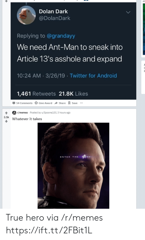 ant man: AD  Dolan Dark  @DolanDark  Replying to@grandayy  We need Ant-Man to sneak into  Article 13's asshole and expand  10:24 AM 3/26/19 Twitter for Android  1,461 Retweets 21.8K Likes  54 Comments  Give Award  Share  Save  T/memes Posted by u/Spoona101 3 hours ago  2.1k  Whatever it takes  THE  ENTER True hero via /r/memes https://ift.tt/2FBit1L