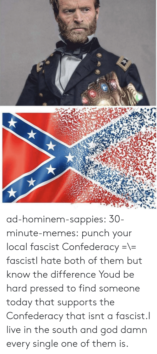 Pressed: ad-hominem-sappies:  30-minute-memes:  punch your local fascist  Confederacy =\= fascistI hate both of them but know the difference   Youd be hard pressed to find someone today that supports the Confederacy that isnt a fascist.I live in the south and god damn every single one of them is.