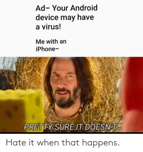 virus: Ad- Your Android  device may have  a virus!  Me with an  iPhone-  PRETTY SURE.IT DOESN'T Hate it when that happens.