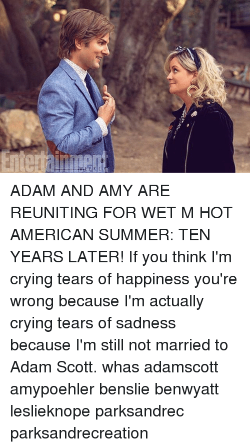 Adam Scott, Crying, and Memes: ADAM AND AMY ARE REUNITING FOR WET M HOT AMERICAN SUMMER: TEN YEARS LATER! If you think I'm crying tears of happiness you're wrong because I'm actually crying tears of sadness because I'm still not married to Adam Scott. whas adamscott amypoehler benslie benwyatt leslieknope parksandrec parksandrecreation