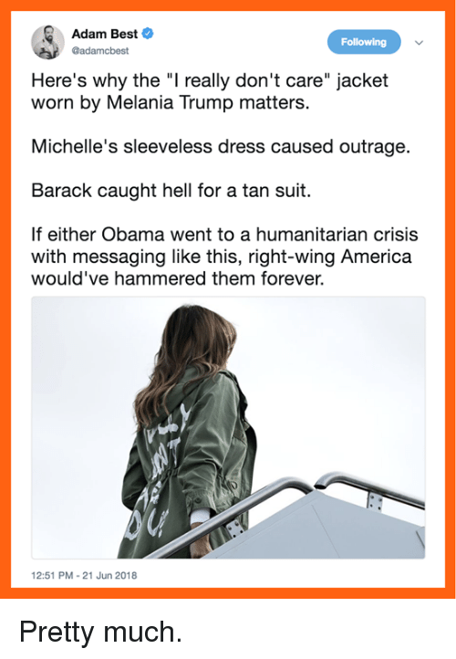 """America, Melania Trump, and Memes: Adam Best  @adamcbest  Following  Here's why the """"I really don't care"""" jacket  worn by Melania Trump matters.  Michelle's sleeveless dress caused outrage.  Barack caught hell for a tan suit.  If either Obama went to a humanitarian crisis  with messaging like this, right-wing America  would've hammered them forever.  12:51 PM-21 Jun 2018 Pretty much."""